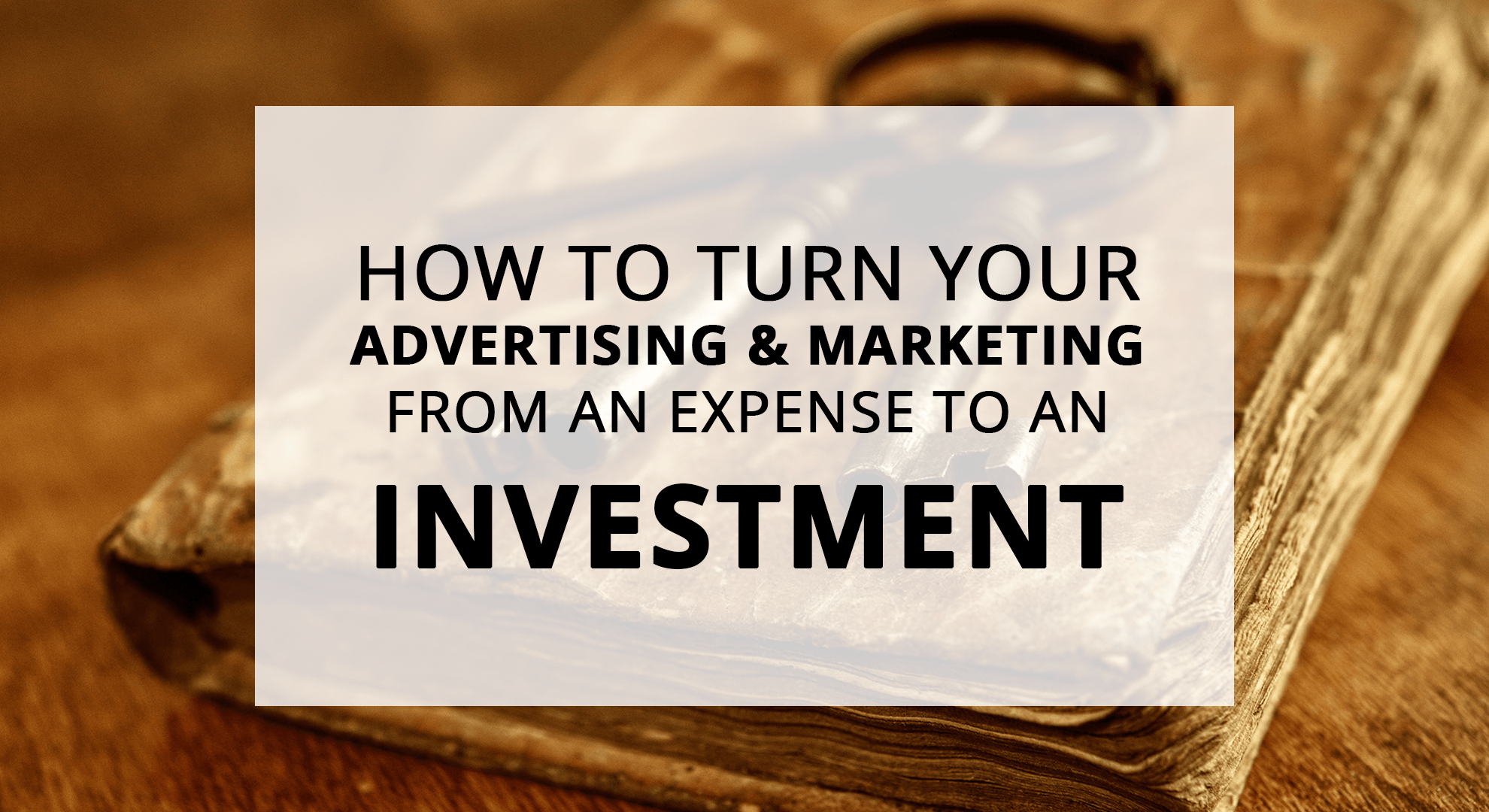 Turn your advertising from an expense into an investment